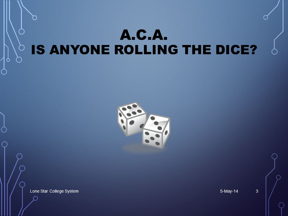 A.C.A. IS ANYONE ROLLING THE DICE? 5-May-14Lone Star College System3