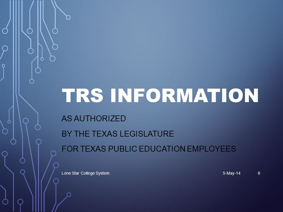 TRS INFORMATION AS AUTHORIZED BY THE TEXAS LEGISLATURE FOR TEXAS PUBLIC EDUCATION EMPLOYEES 5-May-14Lone Star College System6