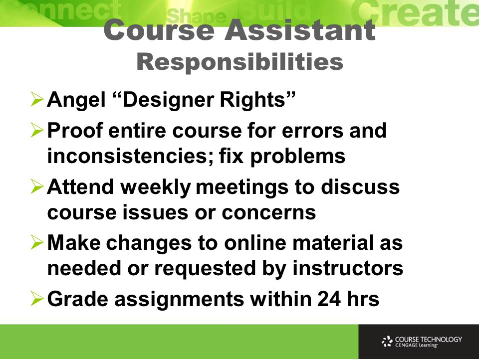 Course Assistant Responsibilities  Angel Designer Rights  Proof entire course for errors and inconsistencies; fix problems  Attend weekly meetings to discuss course issues or concerns  Make changes to online material as needed or requested by instructors  Grade assignments within 24 hrs