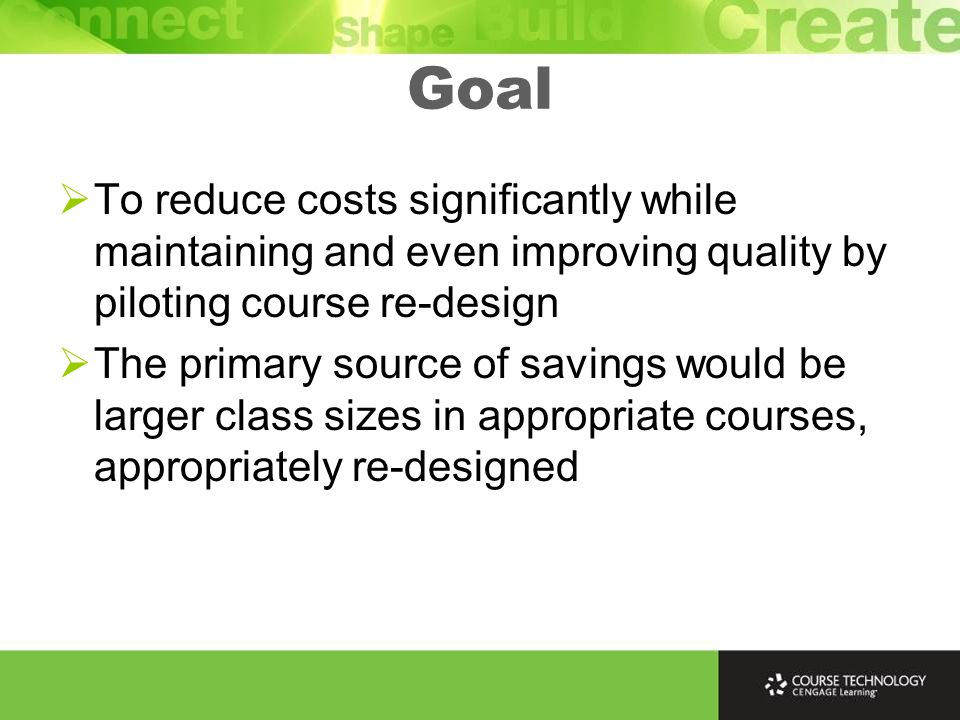 Goal  To reduce costs significantly while maintaining and even improving quality by piloting course re-design  The primary source of savings would be larger class sizes in appropriate courses, appropriately re-designed