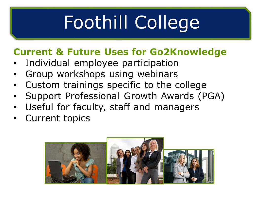 Foothill College Current & Future Uses for Go2Knowledge Individual employee participation Group workshops using webinars Custom trainings specific to the college Support Professional Growth Awards (PGA) Useful for faculty, staff and managers Current topics