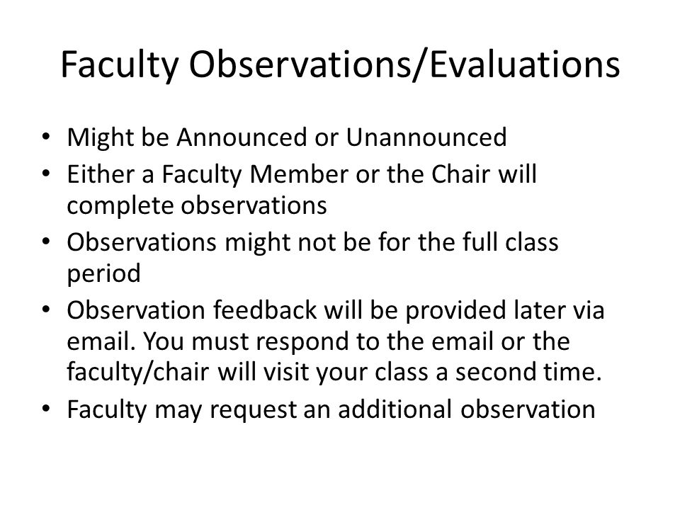 Faculty Observations/Evaluations Might be Announced or Unannounced Either a Faculty Member or the Chair will complete observations Observations might not be for the full class period Observation feedback will be provided later via email.