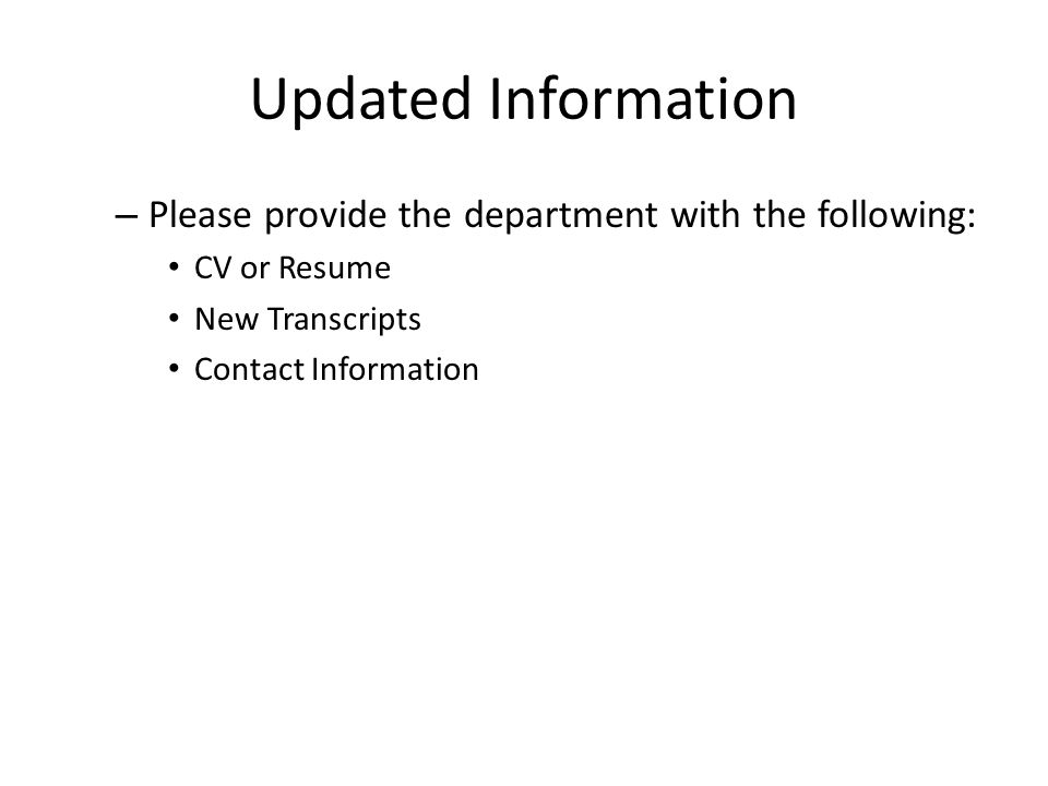 Updated Information – Please provide the department with the following: CV or Resume New Transcripts Contact Information