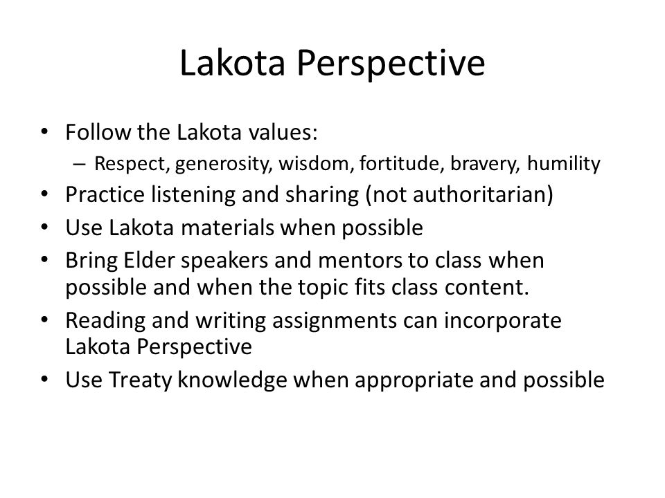 Lakota Perspective Follow the Lakota values: – Respect, generosity, wisdom, fortitude, bravery, humility Practice listening and sharing (not authoritarian) Use Lakota materials when possible Bring Elder speakers and mentors to class when possible and when the topic fits class content.