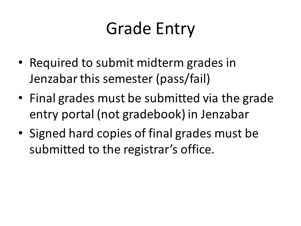 Grade Entry Required to submit midterm grades in Jenzabar this semester (pass/fail) Final grades must be submitted via the grade entry portal (not gradebook) in Jenzabar Signed hard copies of final grades must be submitted to the registrar's office.