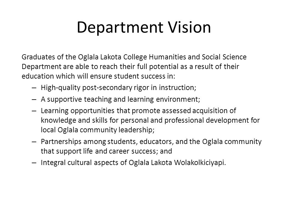 Department Vision Graduates of the Oglala Lakota College Humanities and Social Science Department are able to reach their full potential as a result of their education which will ensure student success in: – High-quality post-secondary rigor in instruction; – A supportive teaching and learning environment; – Learning opportunities that promote assessed acquisition of knowledge and skills for personal and professional development for local Oglala community leadership; – Partnerships among students, educators, and the Oglala community that support life and career success; and – Integral cultural aspects of Oglala Lakota Wolakolkiciyapi.