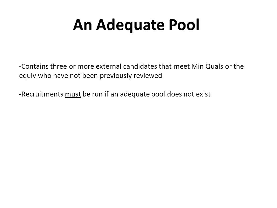 An Adequate Pool -Contains three or more external candidates that meet Min Quals or the equiv who have not been previously reviewed -Recruitments must be run if an adequate pool does not exist