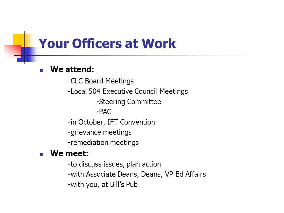 Your Officers at Work We attend: -CLC Board Meetings -Local 504 Executive Council Meetings -Steering Committee -PAC -in October, IFT Convention -grievance meetings -remediation meetings We meet: -to discuss issues, plan action -with Associate Deans, Deans, VP Ed Affairs -with you, at Bill's Pub
