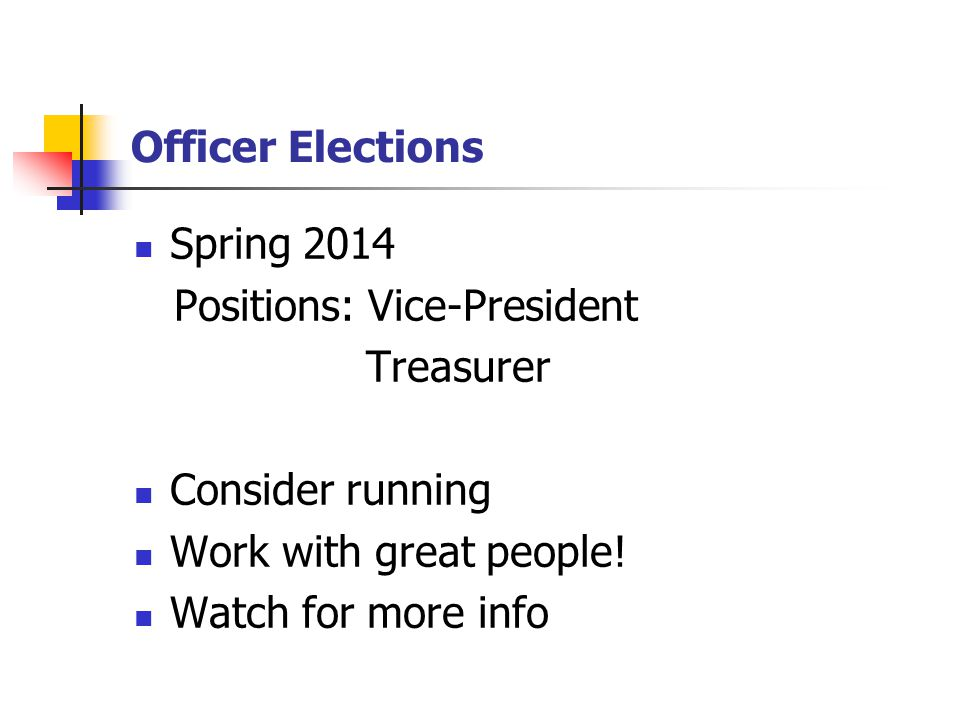 Officer Elections Spring 2014 Positions: Vice-President Treasurer Consider running Work with great people.
