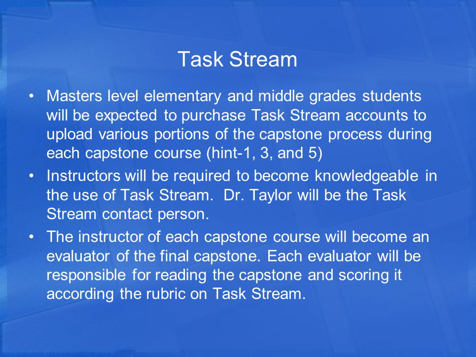 Task Stream Masters level elementary and middle grades students will be expected to purchase Task Stream accounts to upload various portions of the capstone process during each capstone course (hint-1, 3, and 5) Instructors will be required to become knowledgeable in the use of Task Stream.