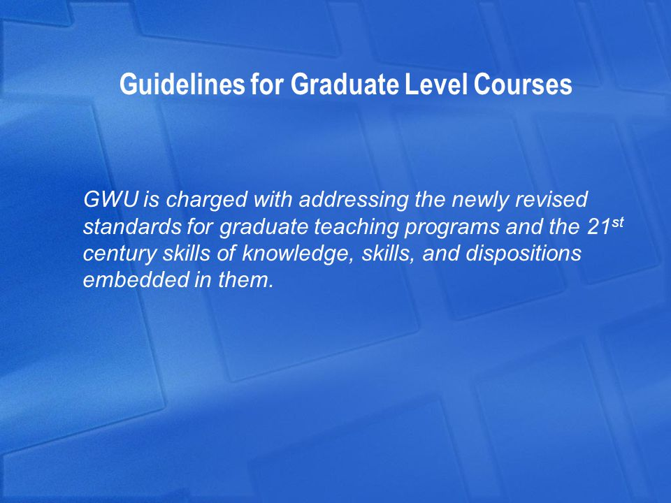 Guidelines for Graduate Level Courses GWU is charged with addressing the newly revised standards for graduate teaching programs and the 21 st century skills of knowledge, skills, and dispositions embedded in them.