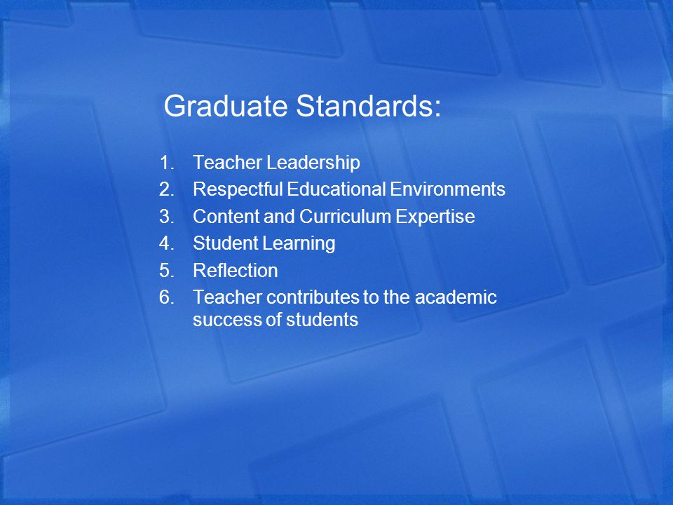 Graduate Standards: 1.Teacher Leadership 2.Respectful Educational Environments 3.Content and Curriculum Expertise 4.Student Learning 5.Reflection 6.Te