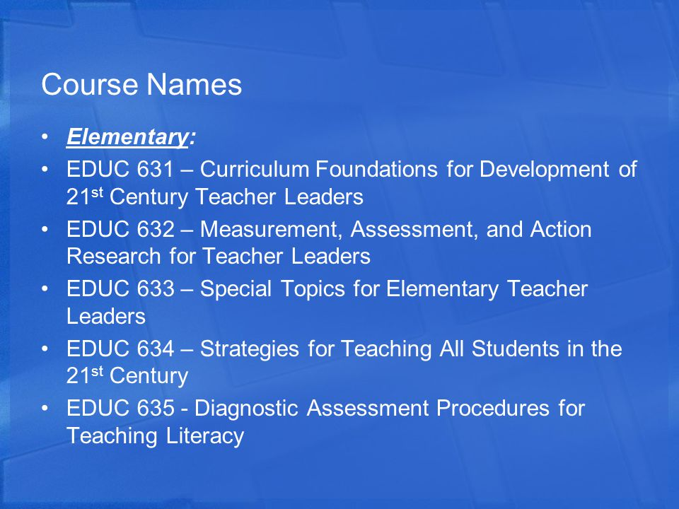 Course Names Elementary: EDUC 631 – Curriculum Foundations for Development of 21 st Century Teacher Leaders EDUC 632 – Measurement, Assessment, and Action Research for Teacher Leaders EDUC 633 – Special Topics for Elementary Teacher Leaders EDUC 634 – Strategies for Teaching All Students in the 21 st Century EDUC 635 - Diagnostic Assessment Procedures for Teaching Literacy