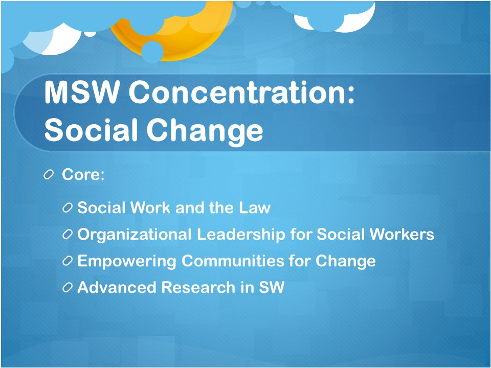 MSW Concentration: Social Change Core: Social Work and the Law Organizational Leadership for Social Workers Empowering Communities for Change Advanced Research in SW