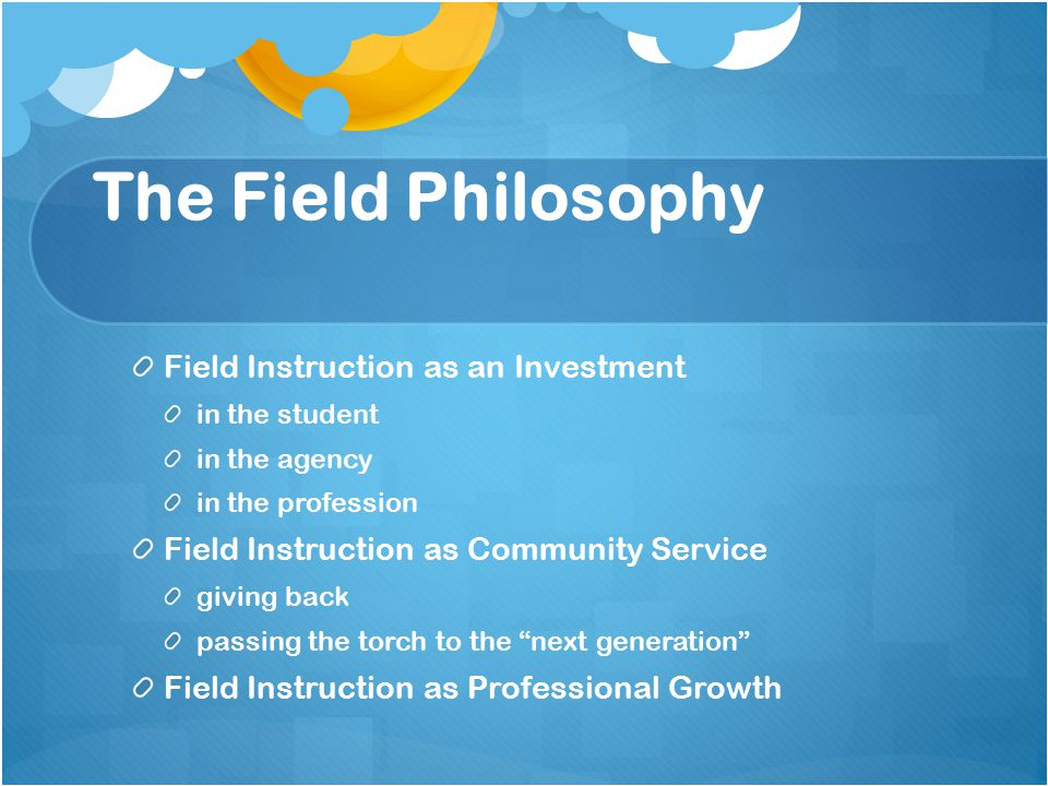 The Field Philosophy Field Instruction as an Investment in the student in the agency in the profession Field Instruction as Community Service giving back passing the torch to the next generation Field Instruction as Professional Growth