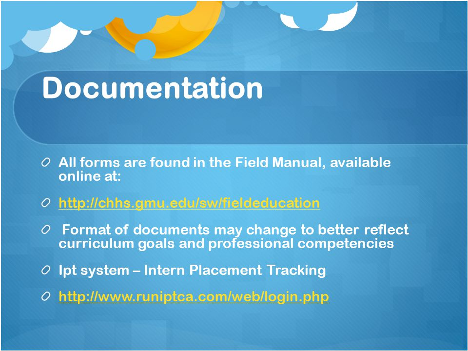 Documentation All forms are found in the Field Manual, available online at: http://chhs.gmu.edu/sw/fieldeducation Format of documents may change to better reflect curriculum goals and professional competencies Ipt system – Intern Placement Tracking http://www.runiptca.com/web/login.php