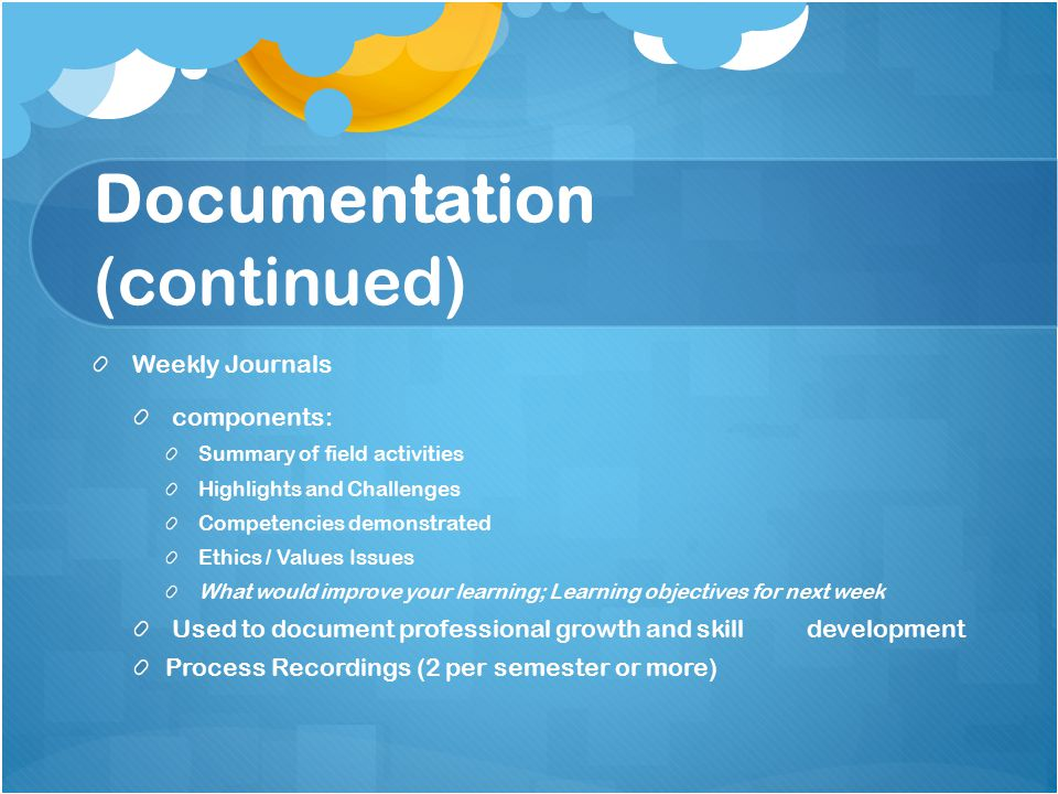 Documentation (continued) Weekly Journals components: Summary of field activities Highlights and Challenges Competencies demonstrated Ethics / Values Issues What would improve your learning; Learning objectives for next week Used to document professional growth and skill development Process Recordings (2 per semester or more)