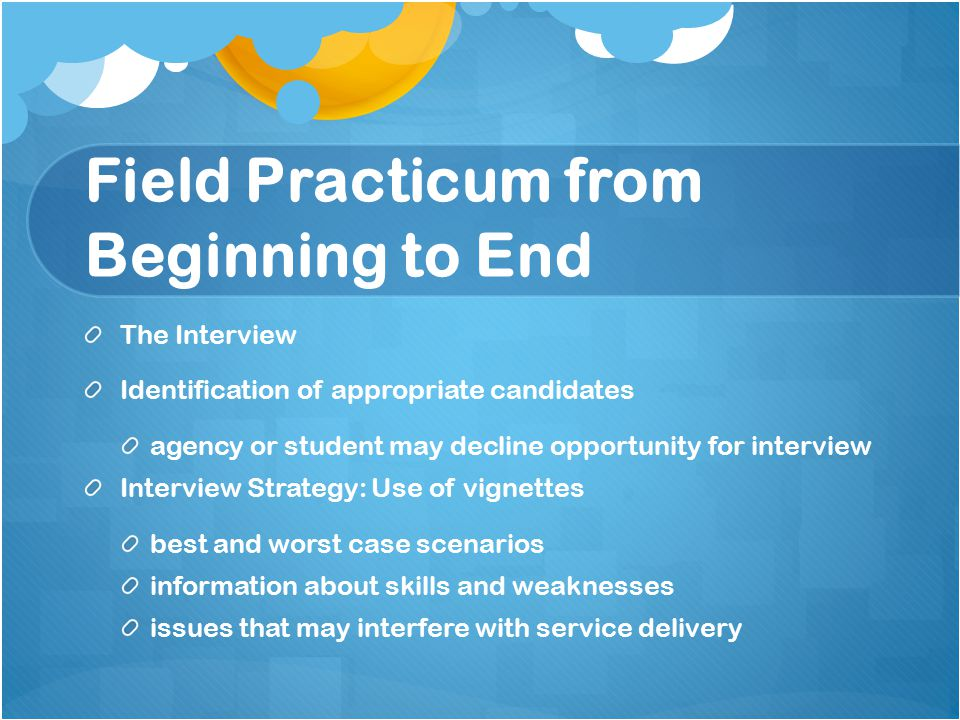 Field Practicum from Beginning to End The Interview Identification of appropriate candidates agency or student may decline opportunity for interview Interview Strategy: Use of vignettes best and worst case scenarios information about skills and weaknesses issues that may interfere with service delivery