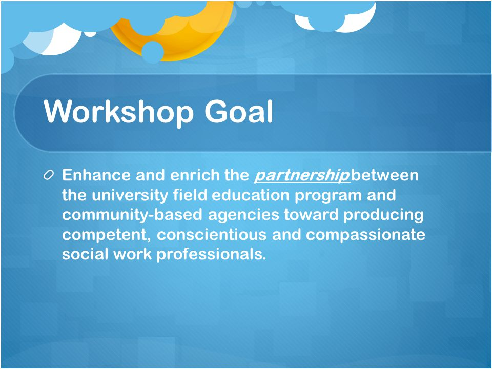 Workshop Goal Enhance and enrich the partnership between the university field education program and community-based agencies toward producing competent, conscientious and compassionate social work professionals.