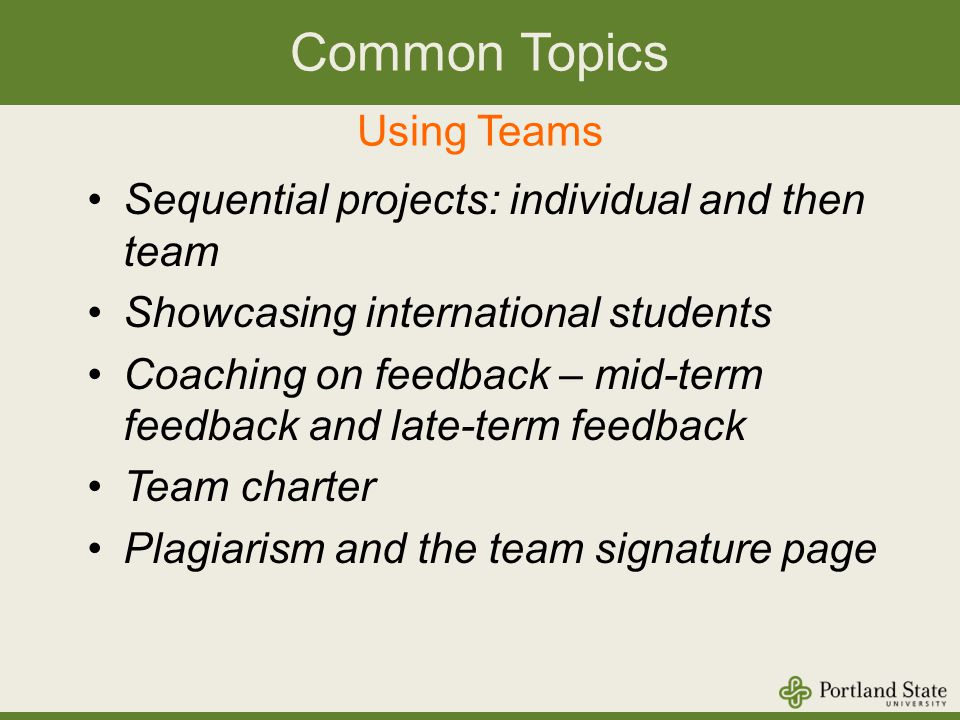 Common Topics Using Teams Sequential projects: individual and then team Showcasing international students Coaching on feedback – mid-term feedback and late-term feedback Team charter Plagiarism and the team signature page