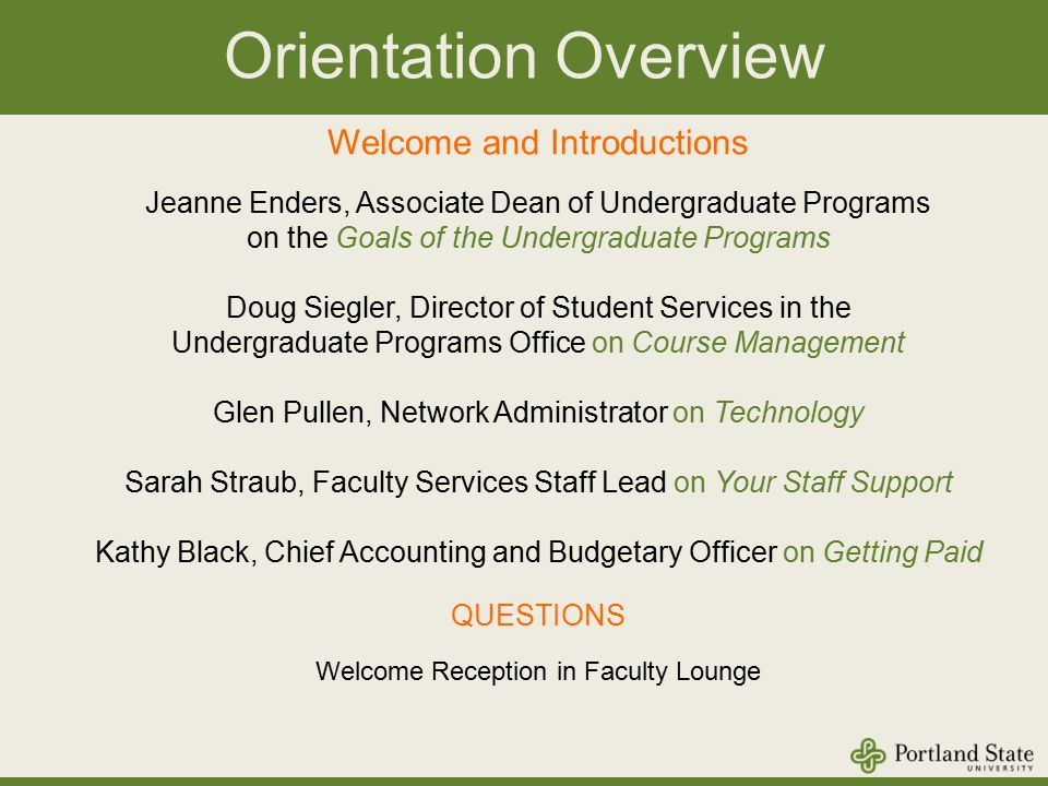 Orientation Overview Welcome and Introductions Jeanne Enders, Associate Dean of Undergraduate Programs on the Goals of the Undergraduate Programs Doug Siegler, Director of Student Services in the Undergraduate Programs Office on Course Management Glen Pullen, Network Administrator on Technology Sarah Straub, Faculty Services Staff Lead on Your Staff Support Kathy Black, Chief Accounting and Budgetary Officer on Getting Paid QUESTIONS Welcome Reception in Faculty Lounge