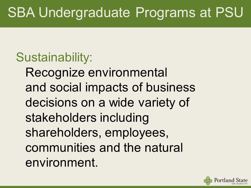 SBA Undergraduate Programs at PSU Sustainability: Recognize environmental and social impacts of business decisions on a wide variety of stakeholders including shareholders, employees, communities and the natural environment.