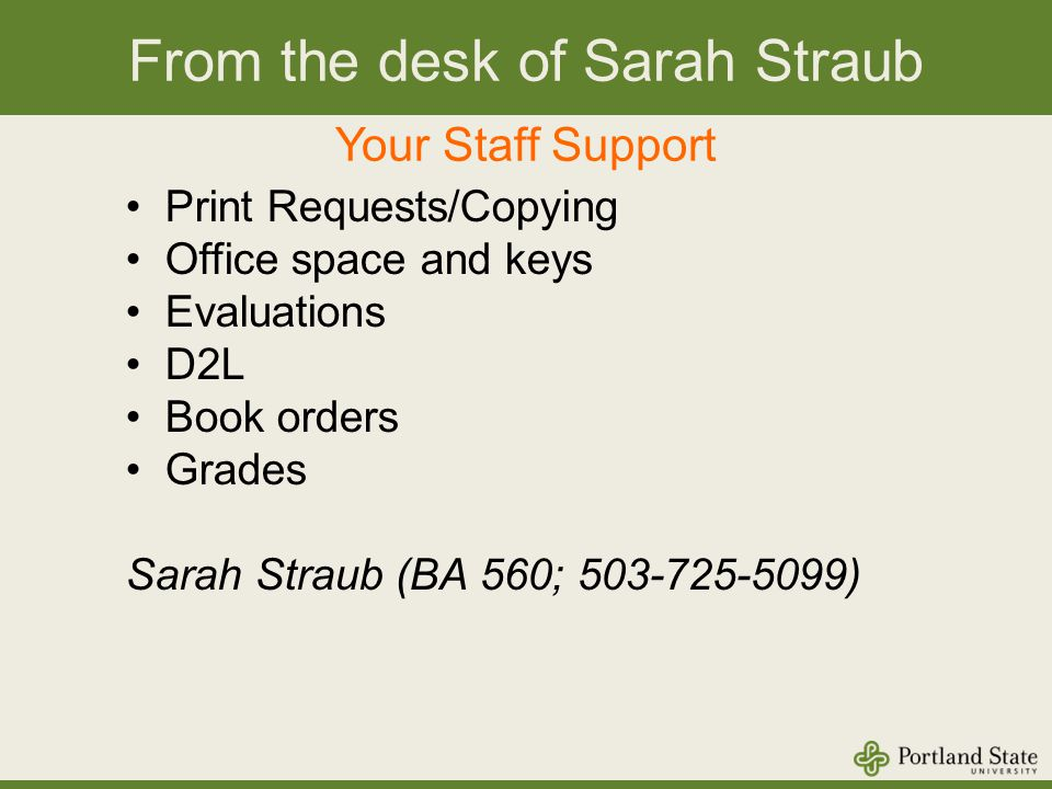 From the desk of Sarah Straub Your Staff Support Print Requests/Copying Office space and keys Evaluations D2L Book orders Grades Sarah Straub (BA 560; 503-725-5099)
