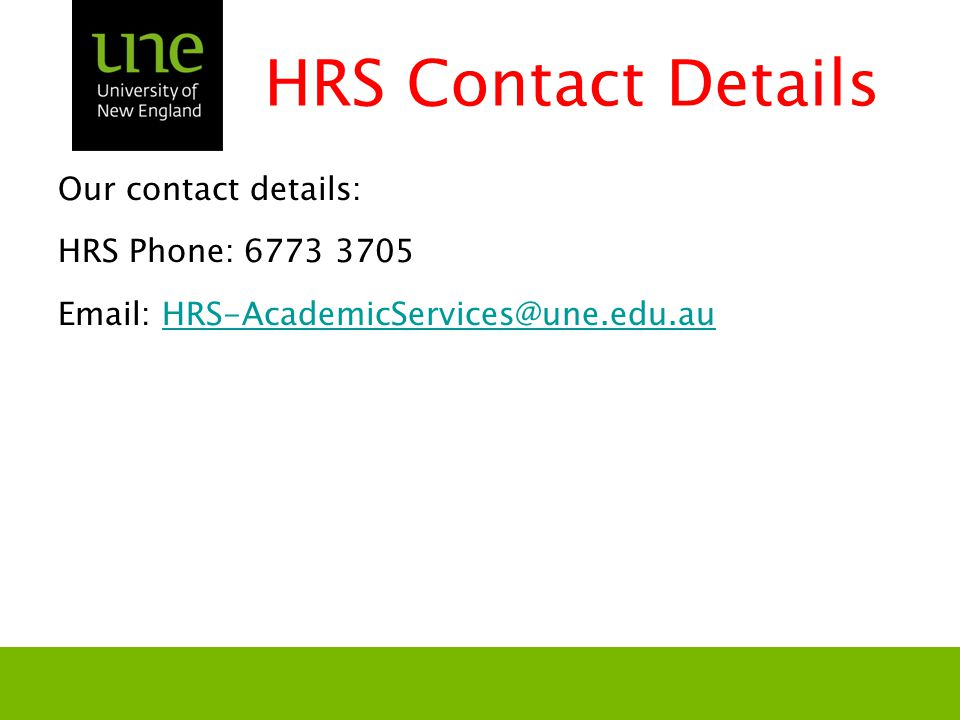 HRS Contact Details Our contact details: HRS Phone: 6773 3705 Email: HRS-AcademicServices@une.edu.auHRS-AcademicServices@une.edu.au