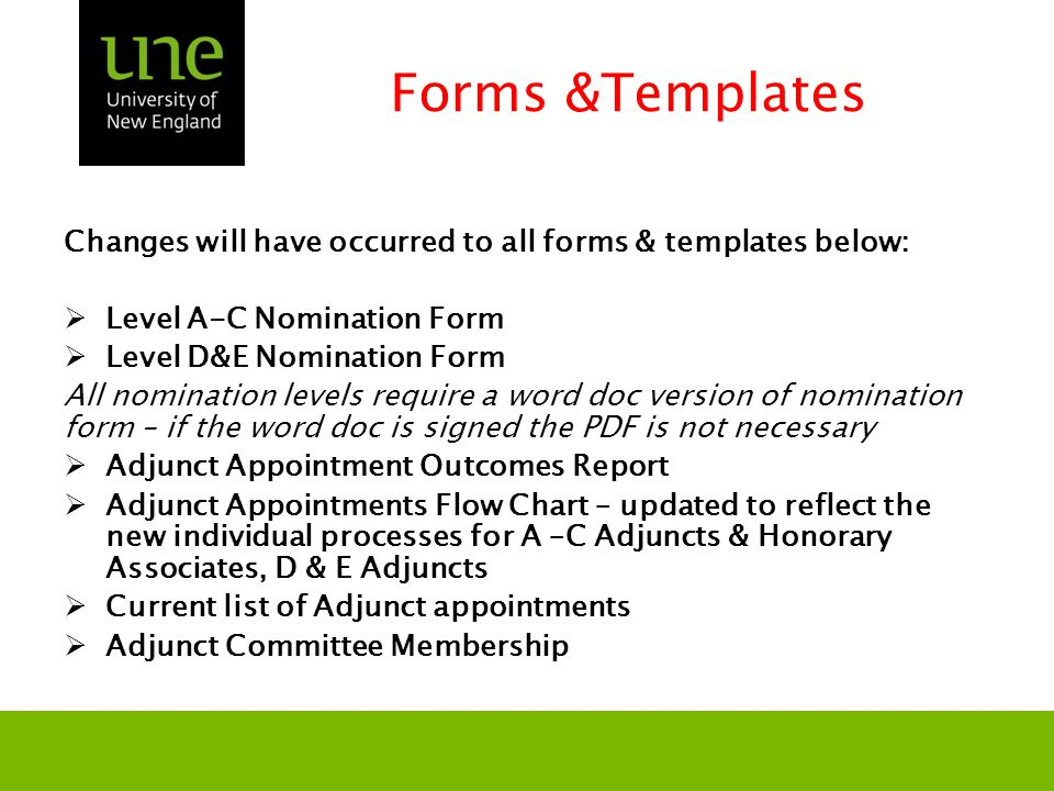 Forms &Templates Changes will have occurred to all forms & templates below:  Level A-C Nomination Form  Level D&E Nomination Form All nomination levels require a word doc version of nomination form – if the word doc is signed the PDF is not necessary  Adjunct Appointment Outcomes Report  Adjunct Appointments Flow Chart – updated to reflect the new individual processes for A –C Adjuncts & Honorary Associates, D & E Adjuncts  Current list of Adjunct appointments  Adjunct Committee Membership