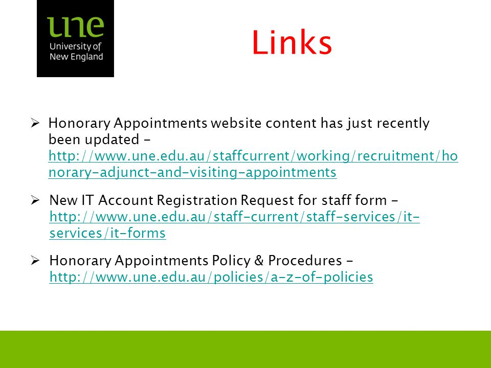 Links  Honorary Appointments website content has just recently been updated - http://www.une.edu.au/staffcurrent/working/recruitment/ho norary-adjunct-and-visiting-appointments http://www.une.edu.au/staffcurrent/working/recruitment/ho norary-adjunct-and-visiting-appointments  New IT Account Registration Request for staff form - http://www.une.edu.au/staff-current/staff-services/it- services/it-forms http://www.une.edu.au/staff-current/staff-services/it- services/it-forms  Honorary Appointments Policy & Procedures - http://www.une.edu.au/policies/a-z-of-policies http://www.une.edu.au/policies/a-z-of-policies