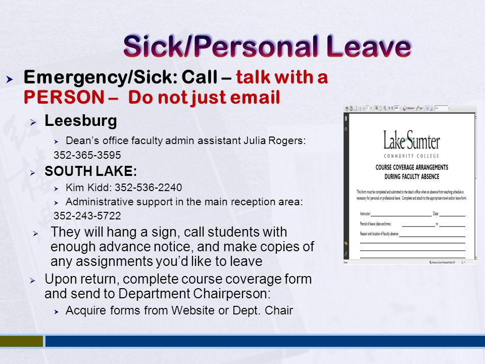  Emergency/Sick: Call – talk with a PERSON – Do not just email  Leesburg  Dean's office faculty admin assistant Julia Rogers: 352-365-3595  SOUTH LAKE:  Kim Kidd: 352-536-2240  Administrative support in the main reception area: 352-243-5722  They will hang a sign, call students with enough advance notice, and make copies of any assignments you'd like to leave  Upon return, complete course coverage form and send to Department Chairperson:  Acquire forms from Website or Dept.