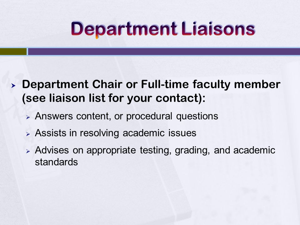  Department Chair or Full-time faculty member (see liaison list for your contact):  Answers content, or procedural questions  Assists in resolving academic issues  Advises on appropriate testing, grading, and academic standards