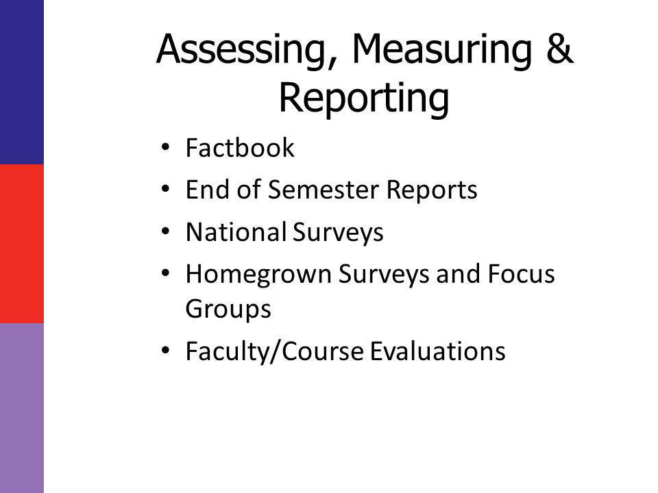 Assessing, Measuring & Reporting Factbook End of Semester Reports National Surveys Homegrown Surveys and Focus Groups Faculty/Course Evaluations