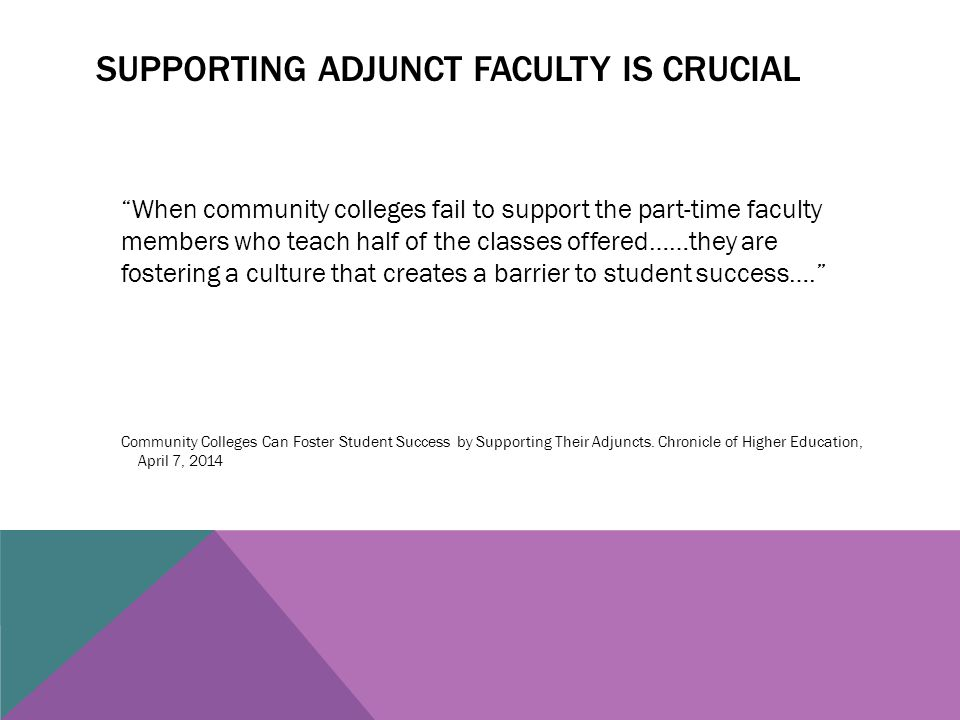 SUPPORTING ADJUNCT FACULTY IS CRUCIAL When community colleges fail to support the part-time faculty members who teach half of the classes offered……they are fostering a culture that creates a barrier to student success…. Community Colleges Can Foster Student Success by Supporting Their Adjuncts.