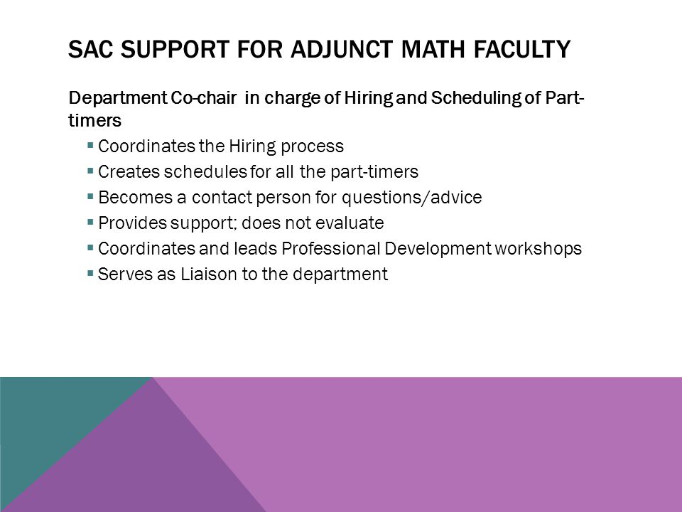 SAC SUPPORT FOR ADJUNCT MATH FACULTY Department Co-chair in charge of Hiring and Scheduling of Part- timers  Coordinates the Hiring process  Creates schedules for all the part-timers  Becomes a contact person for questions/advice  Provides support; does not evaluate  Coordinates and leads Professional Development workshops  Serves as Liaison to the department