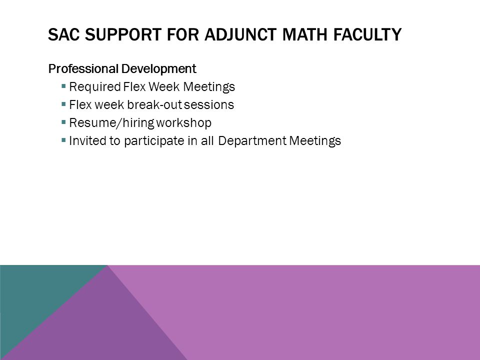 SAC SUPPORT FOR ADJUNCT MATH FACULTY Professional Development  Required Flex Week Meetings  Flex week break-out sessions  Resume/hiring workshop  Invited to participate in all Department Meetings