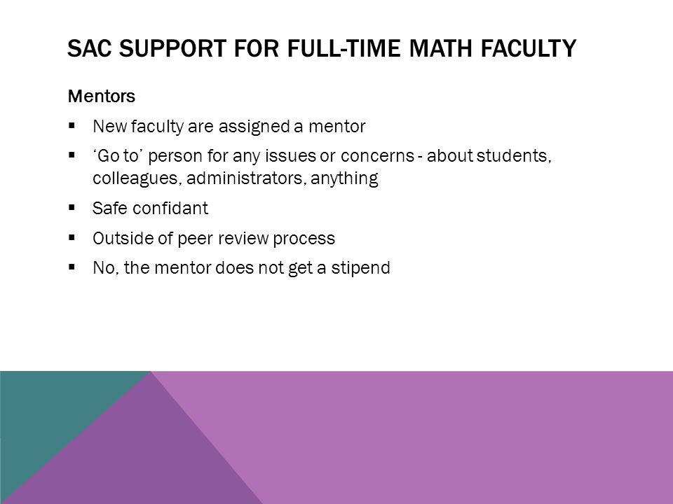 SAC SUPPORT FOR FULL-TIME MATH FACULTY Mentors  New faculty are assigned a mentor  'Go to' person for any issues or concerns - about students, colleagues, administrators, anything  Safe confidant  Outside of peer review process  No, the mentor does not get a stipend
