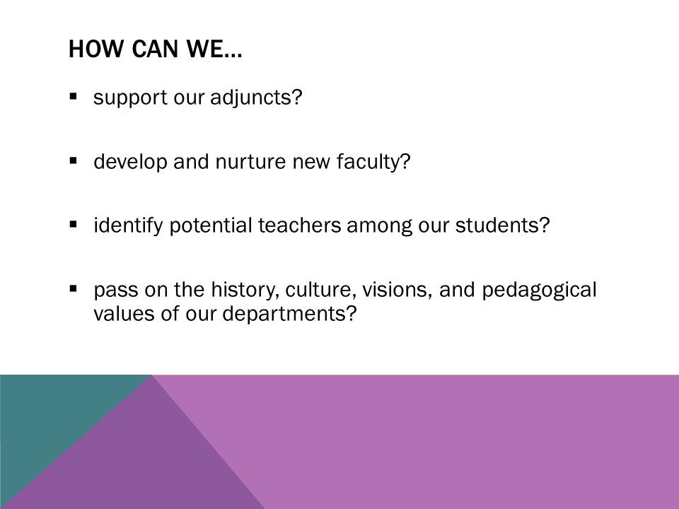 HOW CAN WE…  support our adjuncts.  develop and nurture new faculty.