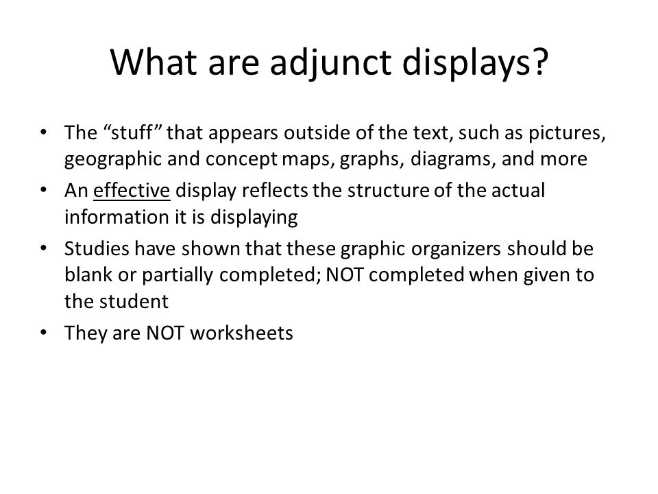 "What are adjunct displays? The ""stuff"" that appears outside of the text, such as pictures, geographic and concept maps, graphs, diagrams, and more An"