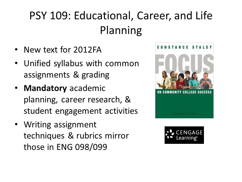 PSY 109: Educational, Career, and Life Planning New text for 2012FA Unified syllabus with common assignments & grading Mandatory academic planning, career research, & student engagement activities Writing assignment techniques & rubrics mirror those in ENG 098/099