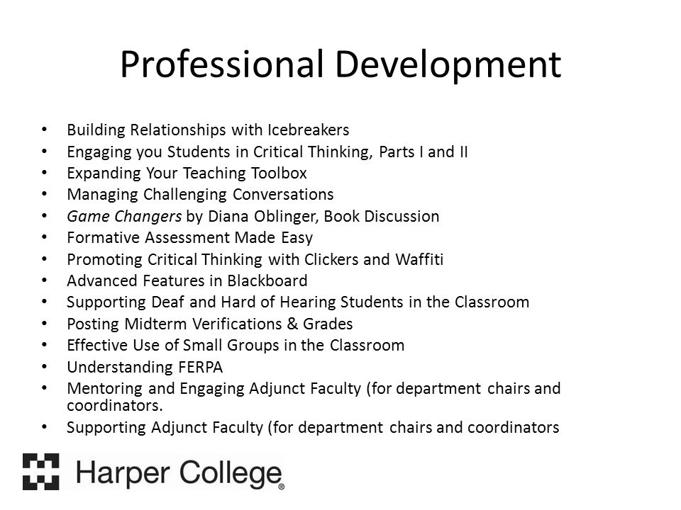 Professional Development Building Relationships with Icebreakers Engaging you Students in Critical Thinking, Parts I and II Expanding Your Teaching Toolbox Managing Challenging Conversations Game Changers by Diana Oblinger, Book Discussion Formative Assessment Made Easy Promoting Critical Thinking with Clickers and Waffiti Advanced Features in Blackboard Supporting Deaf and Hard of Hearing Students in the Classroom Posting Midterm Verifications & Grades Effective Use of Small Groups in the Classroom Understanding FERPA Mentoring and Engaging Adjunct Faculty (for department chairs and coordinators.