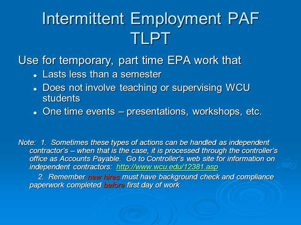 Intermittent Employment PAF TLPT Use for temporary, part time EPA work that Lasts less than a semester Lasts less than a semester Does not involve teaching or supervising WCU students Does not involve teaching or supervising WCU students One time events – presentations, workshops, etc.