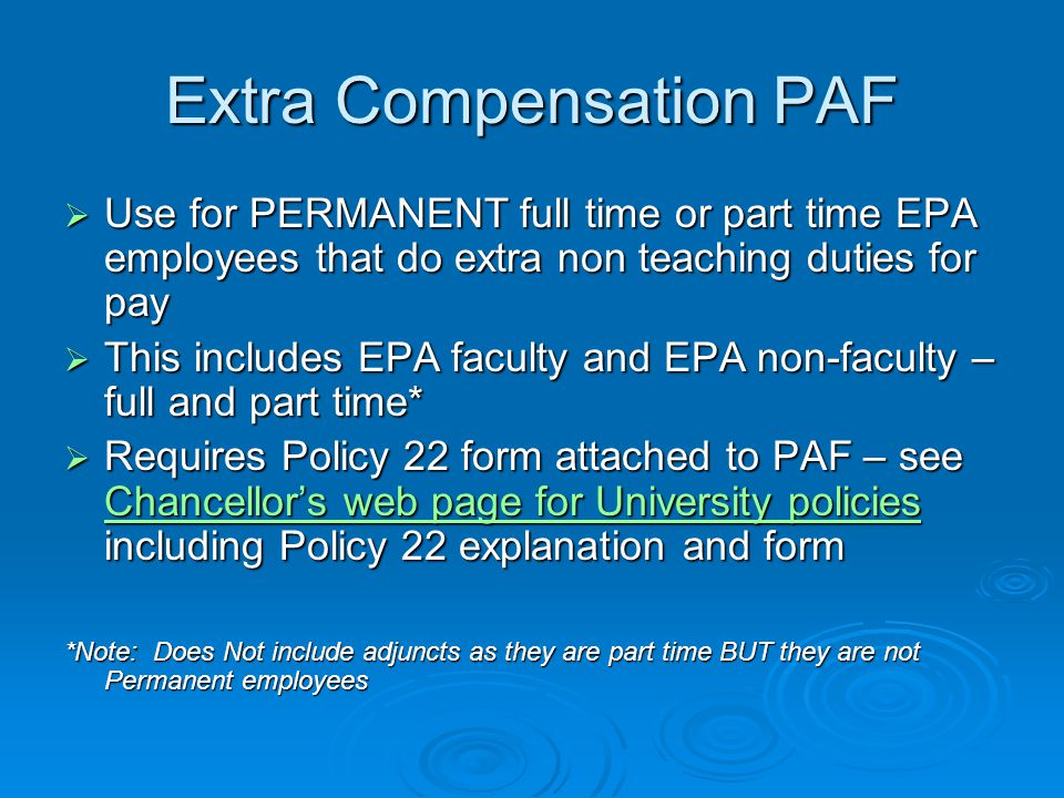 Extra Compensation PAF  Use for PERMANENT full time or part time EPA employees that do extra non teaching duties for pay  This includes EPA faculty and EPA non-faculty – full and part time*  Requires Policy 22 form attached to PAF – see Chancellor's web page for University policies including Policy 22 explanation and form Chancellor's web page for University policies Chancellor's web page for University policies *Note: Does Not include adjuncts as they are part time BUT they are not Permanent employees