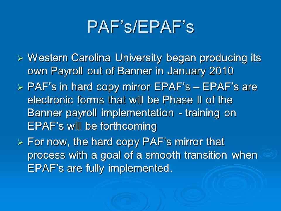 PAF's/EPAF's  Western Carolina University began producing its own Payroll out of Banner in January 2010  PAF's in hard copy mirror EPAF's – EPAF's are electronic forms that will be Phase II of the Banner payroll implementation - training on EPAF's will be forthcoming  For now, the hard copy PAF's mirror that process with a goal of a smooth transition when EPAF's are fully implemented.