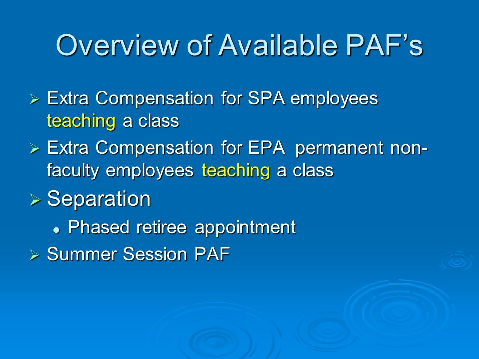 Overview of Available PAF's  Extra Compensation for SPA employees teaching a class  Extra Compensation for EPA permanent non- faculty employees teaching a class  Separation Phased retiree appointment Phased retiree appointment  Summer Session PAF