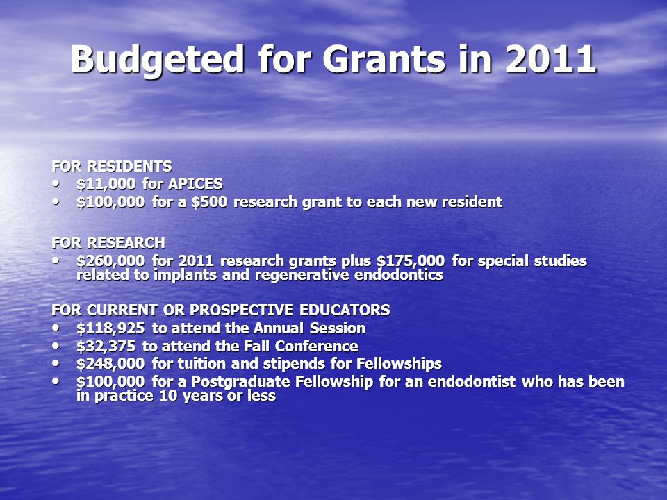 Budgeted for Grants in 2011 Budgeted for Grants in 2011 FOR RESIDENTS $11,000 for APICES $11,000 for APICES $100,000 for a $500 research grant to each new resident $100,000 for a $500 research grant to each new resident FOR RESEARCH $260,000 for 2011 research grants plus $175,000 for special studies related to implants and regenerative endodontics $260,000 for 2011 research grants plus $175,000 for special studies related to implants and regenerative endodontics FOR CURRENT OR PROSPECTIVE EDUCATORS $118,925 to attend the Annual Session $118,925 to attend the Annual Session $32,375 to attend the Fall Conference $32,375 to attend the Fall Conference $248,000 for tuition and stipends for Fellowships $248,000 for tuition and stipends for Fellowships $100,000 for a Postgraduate Fellowship for an endodontist who has been in practice 10 years or less $100,000 for a Postgraduate Fellowship for an endodontist who has been in practice 10 years or less