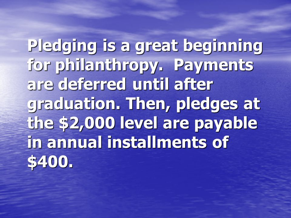 Pledging is a great beginning for philanthropy. Payments are deferred until after graduation.