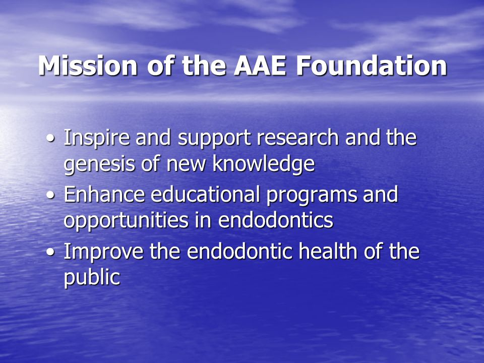 Mission of the AAE Foundation Inspire and support research and the genesis of new knowledgeInspire and support research and the genesis of new knowledge Enhance educational programs and opportunities in endodonticsEnhance educational programs and opportunities in endodontics Improve the endodontic health of the publicImprove the endodontic health of the public