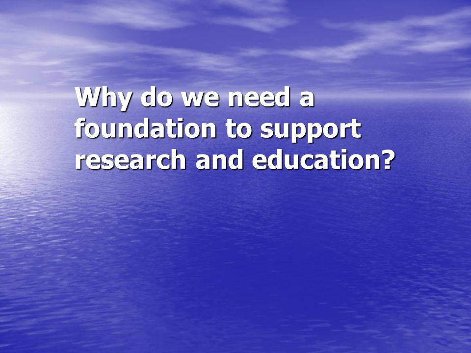 Why do we need a foundation to support research and education?
