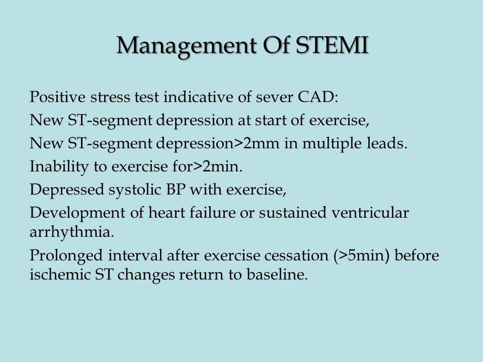 Management Of STEMI Positive stress test indicative of sever CAD: New ST-segment depression at start of exercise, New ST-segment depression>2mm in multiple leads.